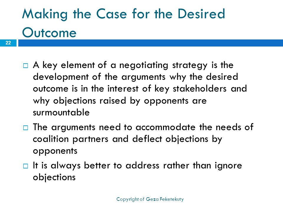 Making the Case for the Desired Outcome  A key element of a negotiating strategy is the development of the arguments why the desired outcome is in the interest of key stakeholders and why objections raised by opponents are surmountable  The arguments need to accommodate the needs of coalition partners and deflect objections by opponents  It is always better to address rather than ignore objections 22 Copyright of Geza Feketekuty