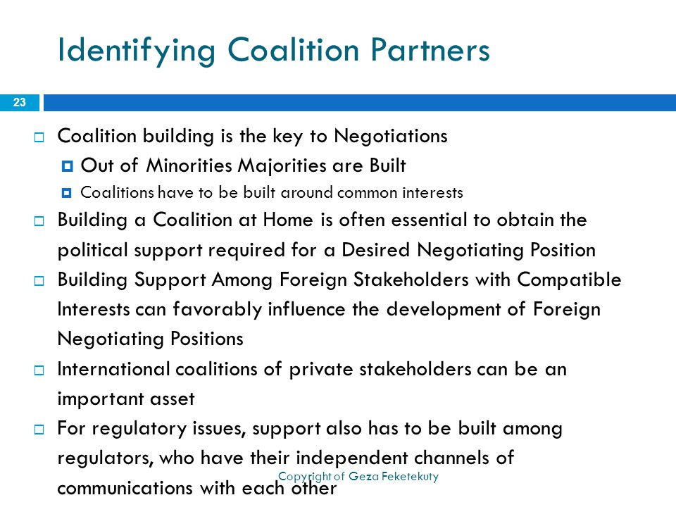 Identifying Coalition Partners  Coalition building is the key to Negotiations  Out of Minorities Majorities are Built  Coalitions have to be built around common interests  Building a Coalition at Home is often essential to obtain the political support required for a Desired Negotiating Position  Building Support Among Foreign Stakeholders with Compatible Interests can favorably influence the development of Foreign Negotiating Positions  International coalitions of private stakeholders can be an important asset  For regulatory issues, support also has to be built among regulators, who have their independent channels of communications with each other 23 Copyright of Geza Feketekuty