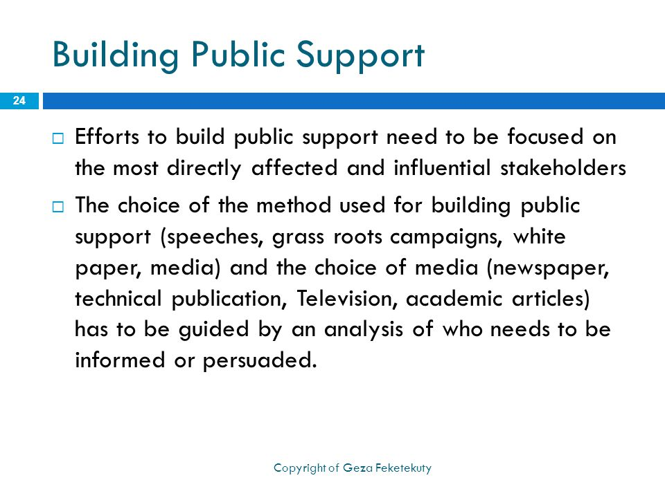 Building Public Support  Efforts to build public support need to be focused on the most directly affected and influential stakeholders  The choice of the method used for building public support (speeches, grass roots campaigns, white paper, media) and the choice of media (newspaper, technical publication, Television, academic articles) has to be guided by an analysis of who needs to be informed or persuaded.