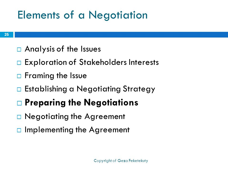 Elements of a Negotiation  Analysis of the Issues  Exploration of Stakeholders Interests  Framing the Issue  Establishing a Negotiating Strategy  Preparing the Negotiations  Negotiating the Agreement  Implementing the Agreement 25 Copyright of Geza Feketekuty