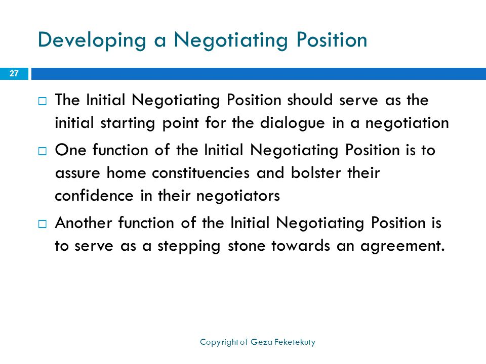 Developing a Negotiating Position  The Initial Negotiating Position should serve as the initial starting point for the dialogue in a negotiation  One function of the Initial Negotiating Position is to assure home constituencies and bolster their confidence in their negotiators  Another function of the Initial Negotiating Position is to serve as a stepping stone towards an agreement.
