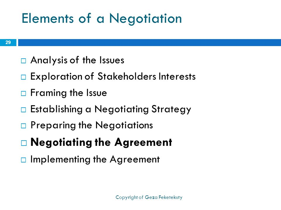 Elements of a Negotiation  Analysis of the Issues  Exploration of Stakeholders Interests  Framing the Issue  Establishing a Negotiating Strategy  Preparing the Negotiations  Negotiating the Agreement  Implementing the Agreement 29 Copyright of Geza Feketekuty