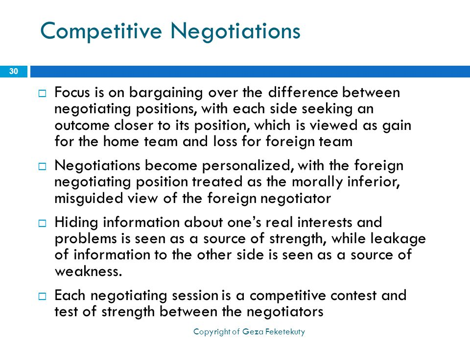 Competitive Negotiations  Focus is on bargaining over the difference between negotiating positions, with each side seeking an outcome closer to its position, which is viewed as gain for the home team and loss for foreign team  Negotiations become personalized, with the foreign negotiating position treated as the morally inferior, misguided view of the foreign negotiator  Hiding information about one's real interests and problems is seen as a source of strength, while leakage of information to the other side is seen as a source of weakness.