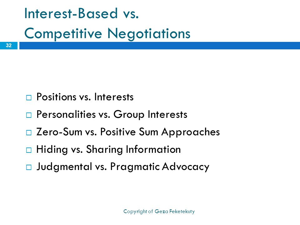 Interest-Based vs. Competitive Negotiations  Positions vs. Interests  Personalities vs. Group Interests  Zero-Sum vs. Positive Sum Approaches  Hid