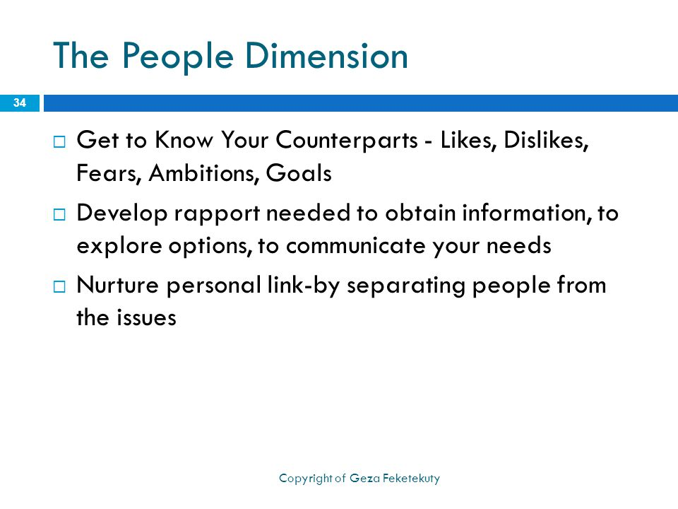 The People Dimension  Get to Know Your Counterparts - Likes, Dislikes, Fears, Ambitions, Goals  Develop rapport needed to obtain information, to exp