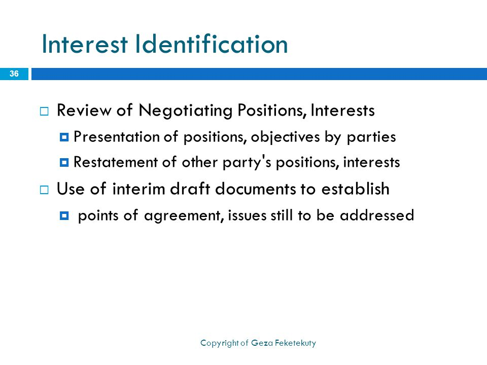 Interest Identification  Review of Negotiating Positions, Interests  Presentation of positions, objectives by parties  Restatement of other party s positions, interests  Use of interim draft documents to establish  points of agreement, issues still to be addressed 36 Copyright of Geza Feketekuty