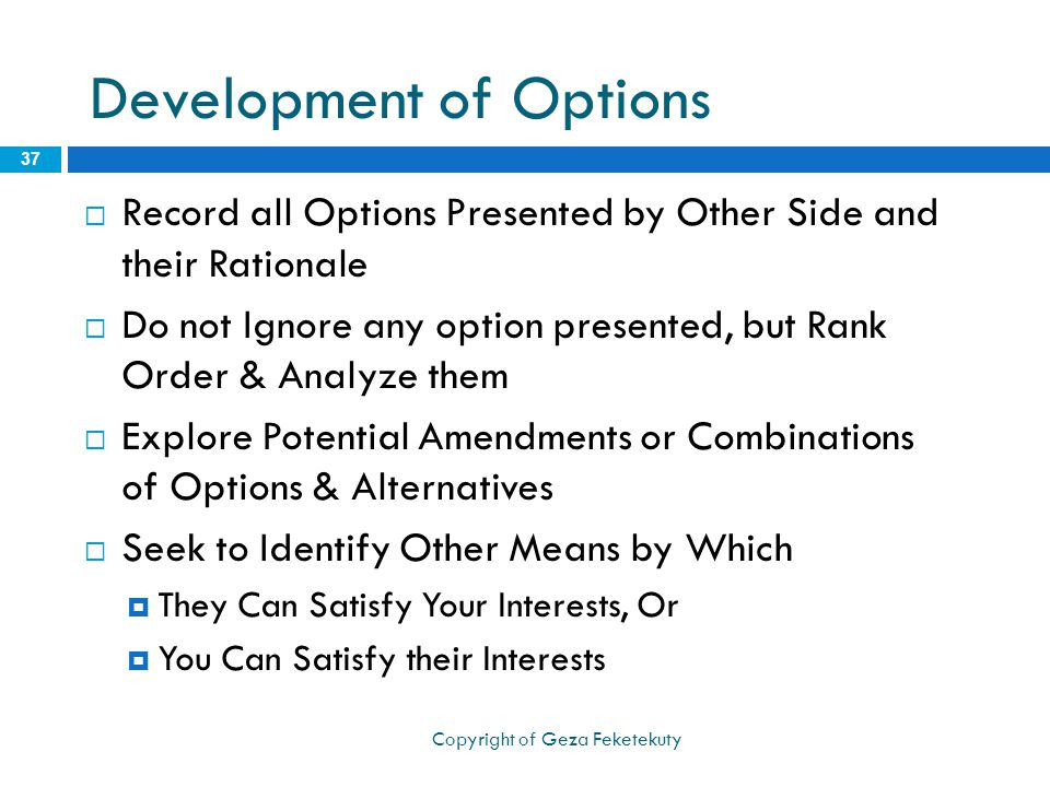 Development of Options  Record all Options Presented by Other Side and their Rationale  Do not Ignore any option presented, but Rank Order & Analyze them  Explore Potential Amendments or Combinations of Options & Alternatives  Seek to Identify Other Means by Which  They Can Satisfy Your Interests, Or  You Can Satisfy their Interests 37 Copyright of Geza Feketekuty