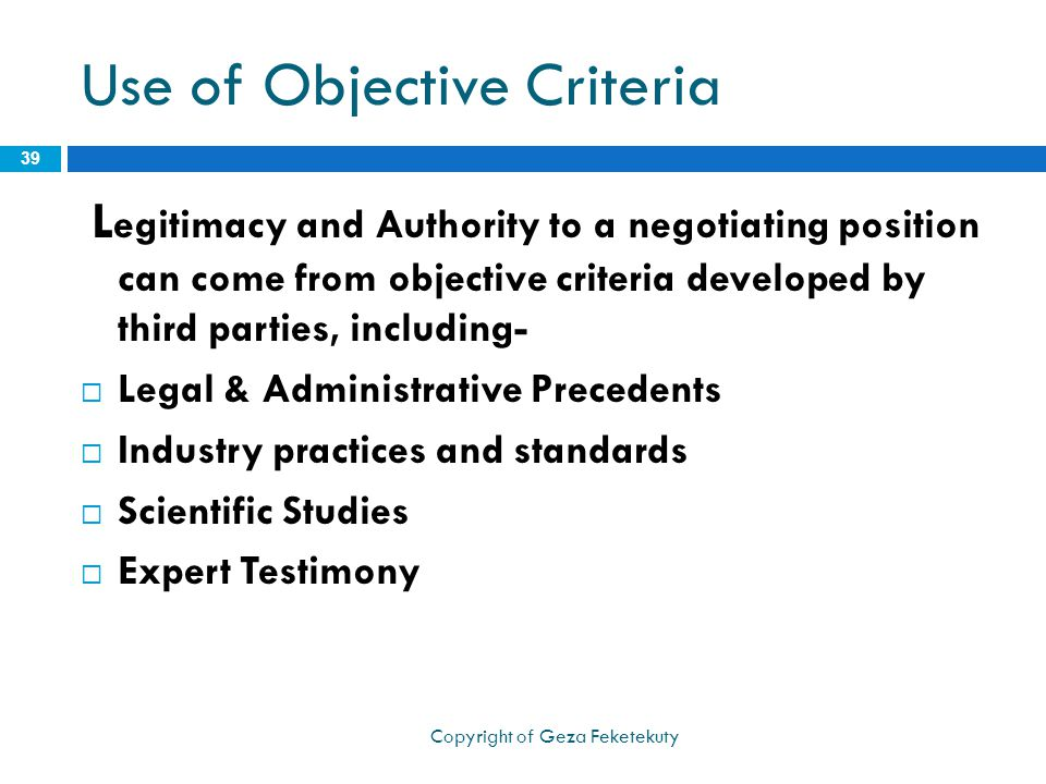 Use of Objective Criteria L egitimacy and Authority to a negotiating position can come from objective criteria developed by third parties, including-  Legal & Administrative Precedents  Industry practices and standards  Scientific Studies  Expert Testimony 39 Copyright of Geza Feketekuty