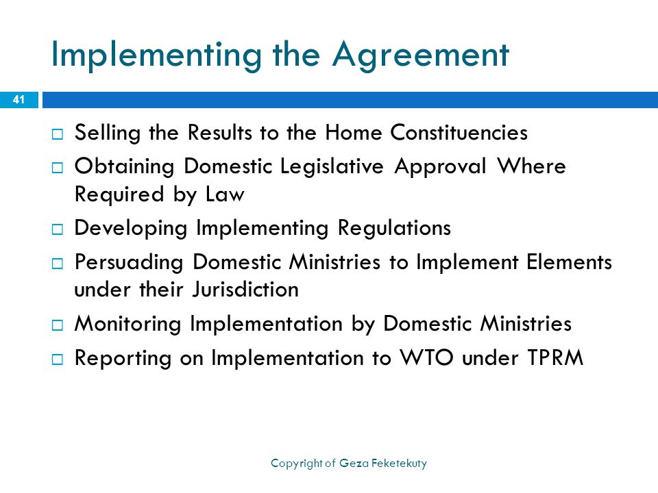 Implementing the Agreement  Selling the Results to the Home Constituencies  Obtaining Domestic Legislative Approval Where Required by Law  Developing Implementing Regulations  Persuading Domestic Ministries to Implement Elements under their Jurisdiction  Monitoring Implementation by Domestic Ministries  Reporting on Implementation to WTO under TPRM 41 Copyright of Geza Feketekuty