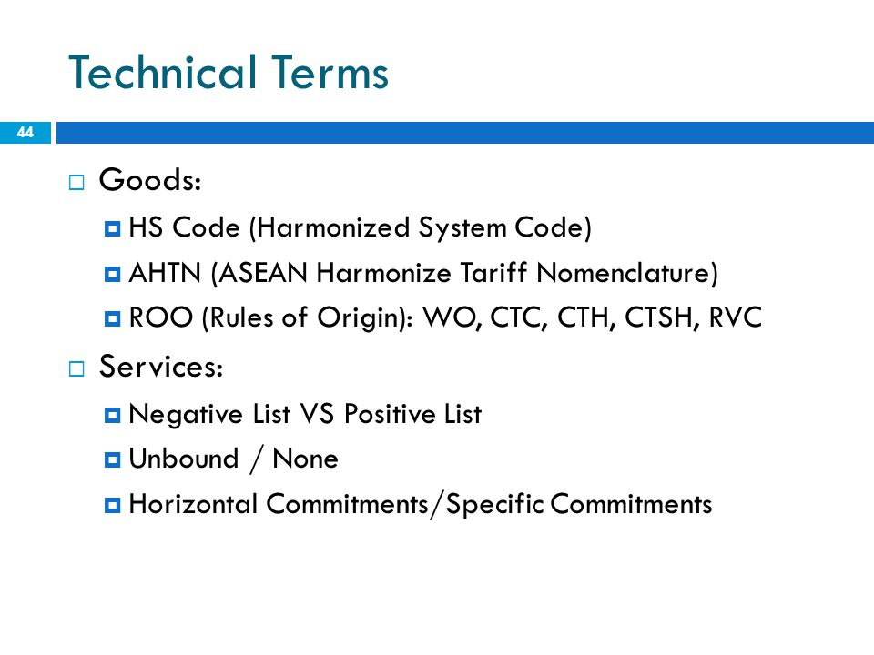 Technical Terms 44  Goods:  HS Code (Harmonized System Code)  AHTN (ASEAN Harmonize Tariff Nomenclature)  ROO (Rules of Origin): WO, CTC, CTH, CTSH, RVC  Services:  Negative List VS Positive List  Unbound / None  Horizontal Commitments/Specific Commitments