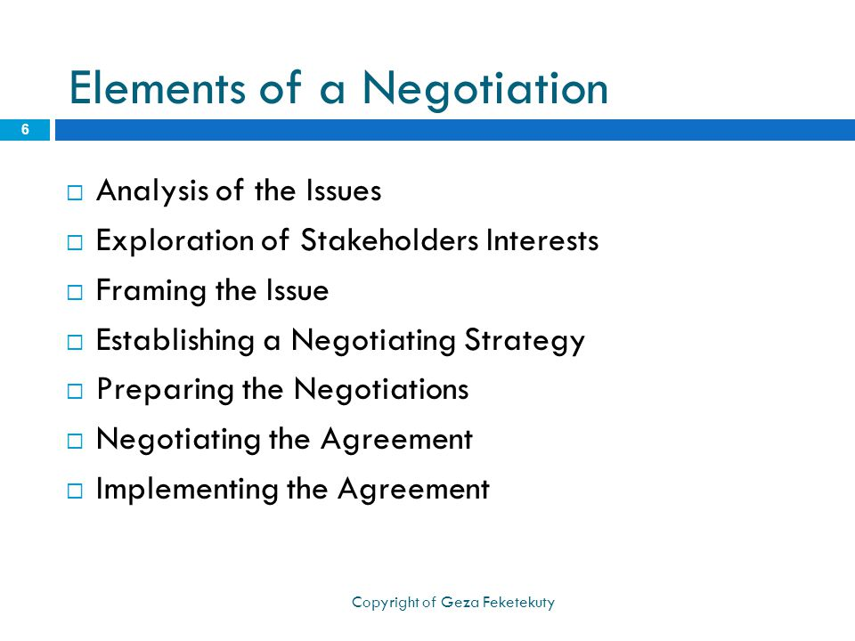 Elements of a Negotiation  Analysis of the Issues  Exploration of Stakeholders Interests  Framing the Issue  Establishing a Negotiating Strategy  Preparing the Negotiations  Negotiating the Agreement  Implementing the Agreement 6 Copyright of Geza Feketekuty