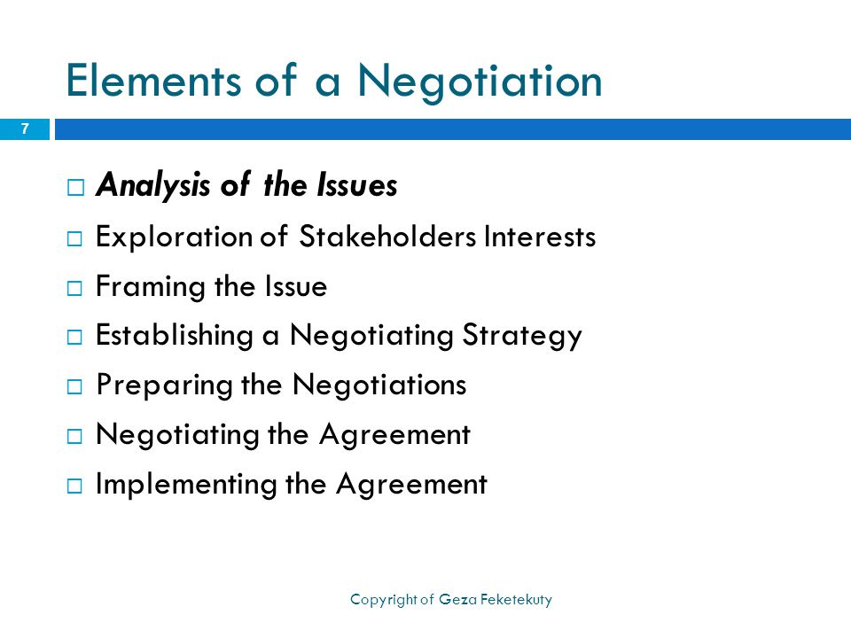 Elements of a Negotiation  Analysis of the Issues  Exploration of Stakeholders Interests  Framing the Issue  Establishing a Negotiating Strategy  Preparing the Negotiations  Negotiating the Agreement  Implementing the Agreement 7 Copyright of Geza Feketekuty