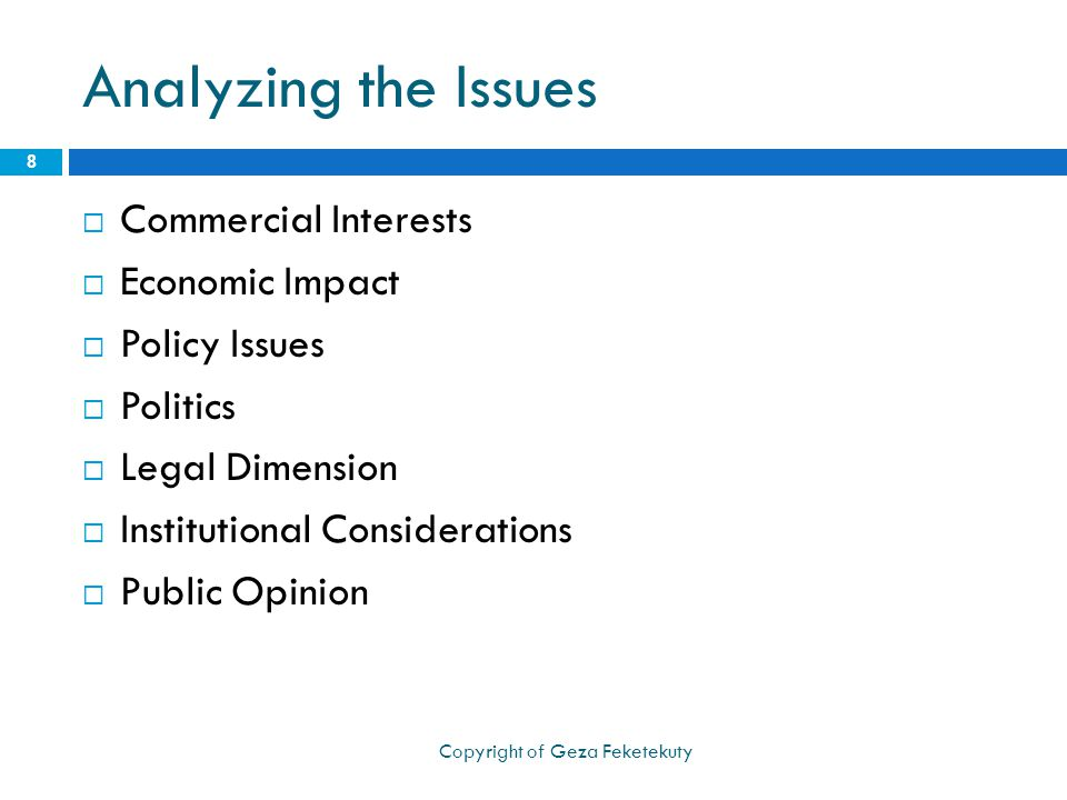 Analyzing the Issues  Commercial Interests  Economic Impact  Policy Issues  Politics  Legal Dimension  Institutional Considerations  Public Opinion 8 Copyright of Geza Feketekuty