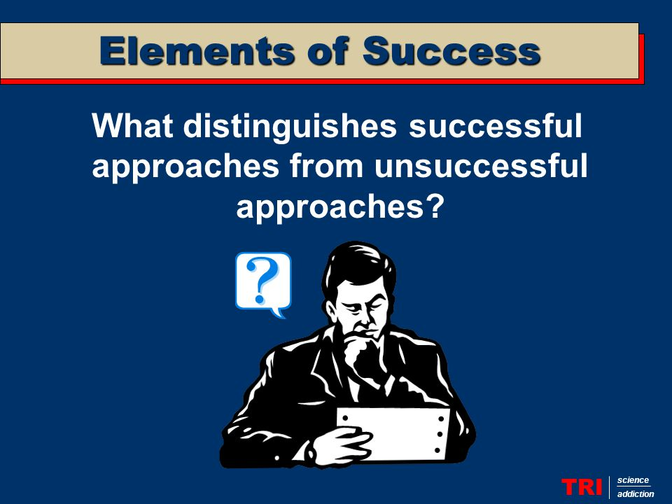 Elements of Success TRI science addiction What distinguishes successful approaches from unsuccessful approaches