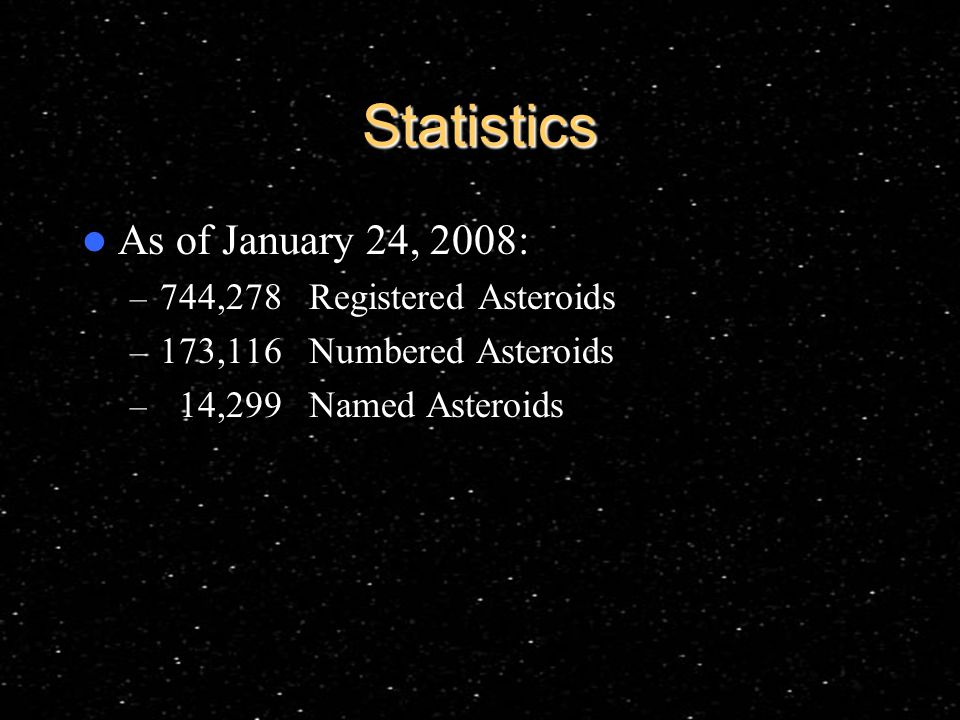 Statistics As of January 24, 2008: – 744,278 Registered Asteroids – 173,116 Numbered Asteroids – 14,299 Named Asteroids