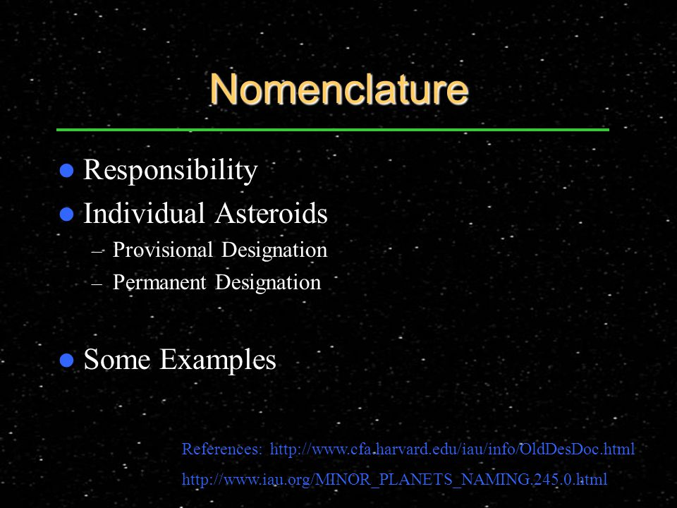 Nomenclature Responsibility Individual Asteroids – Provisional Designation – Permanent Designation Some Examples References: http://www.cfa.harvard.edu/iau/info/OldDesDoc.html http://www.iau.org/MINOR_PLANETS_NAMING.245.0.html