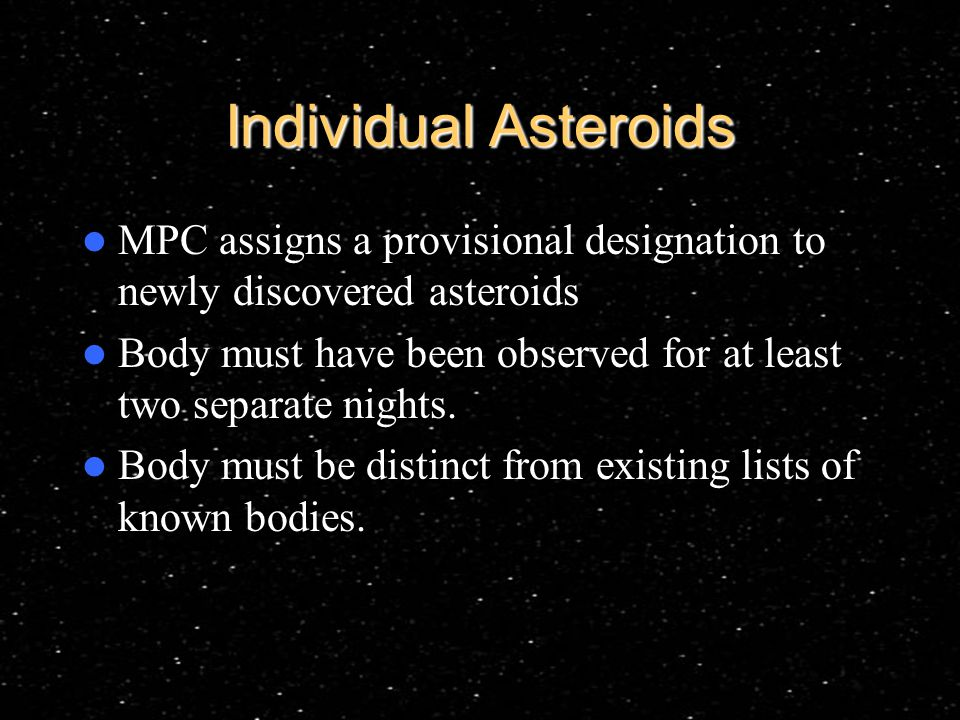 Individual Asteroids MPC assigns a provisional designation to newly discovered asteroids Body must have been observed for at least two separate nights.