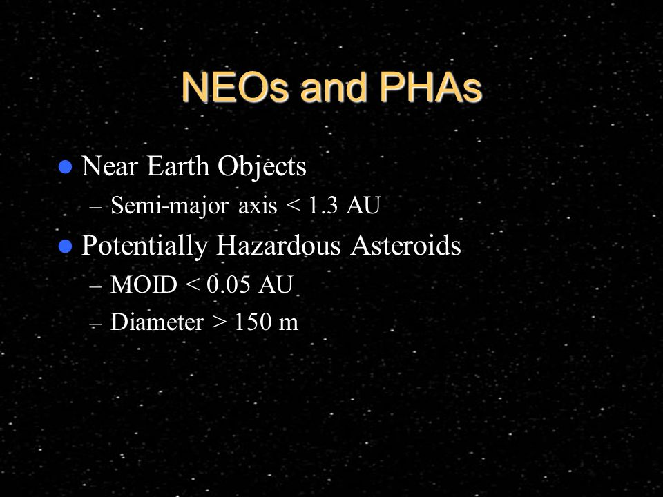 NEOs and PHAs Near Earth Objects – Semi-major axis < 1.3 AU Potentially Hazardous Asteroids – MOID < 0.05 AU – Diameter > 150 m
