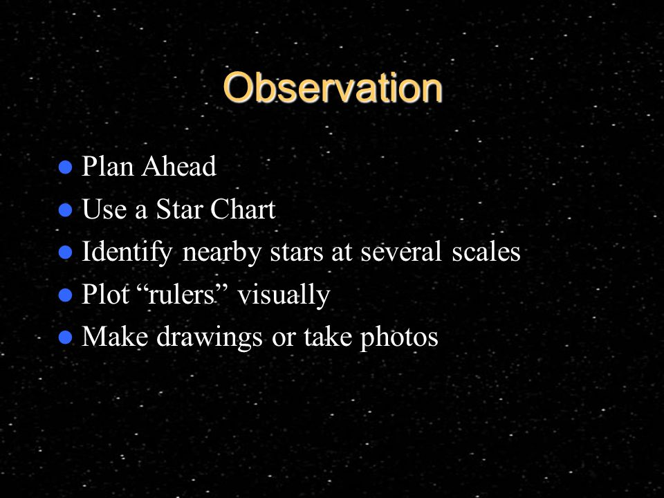 Observation Plan Ahead Use a Star Chart Identify nearby stars at several scales Plot rulers visually Make drawings or take photos