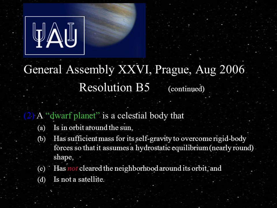 General Assembly XXVI, Prague, Aug 2006 Resolution B5 (continued) (2) A dwarf planet is a celestial body that (a) Is in orbit around the sun, (b) Has sufficient mass for its self-gravity to overcome rigid-body forces so that it assumes a hydrostatic equilibrium (nearly round) shape, (c) Has not cleared the neighborhood around its orbit, and (d) Is not a satellite.