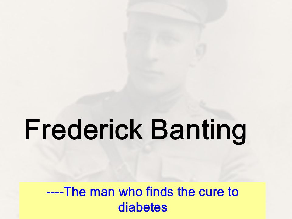 Frederick Banting ----The man who finds the cure to diabetes