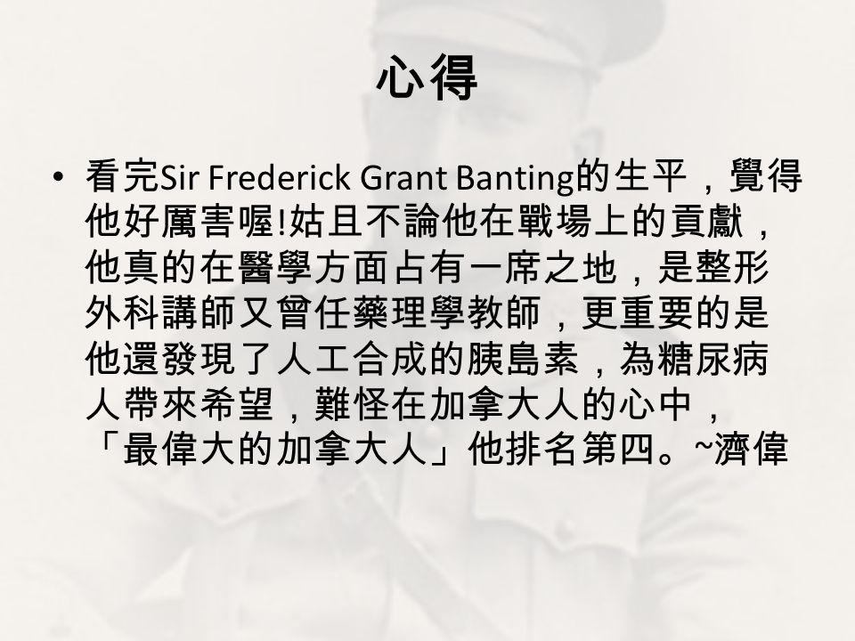 心得 看完 Sir Frederick Grant Banting 的生平,覺得 他好厲害喔 ! 姑且不論他在戰場上的貢獻, 他真的在醫學方面占有一席之地,是整形 外科講師又曾任藥理學教師,更重要的是 他還發現了人工合成的胰島素,為糖尿病 人帶來希望,難怪在加拿大人的心中, 「最偉大的加拿大人」他排