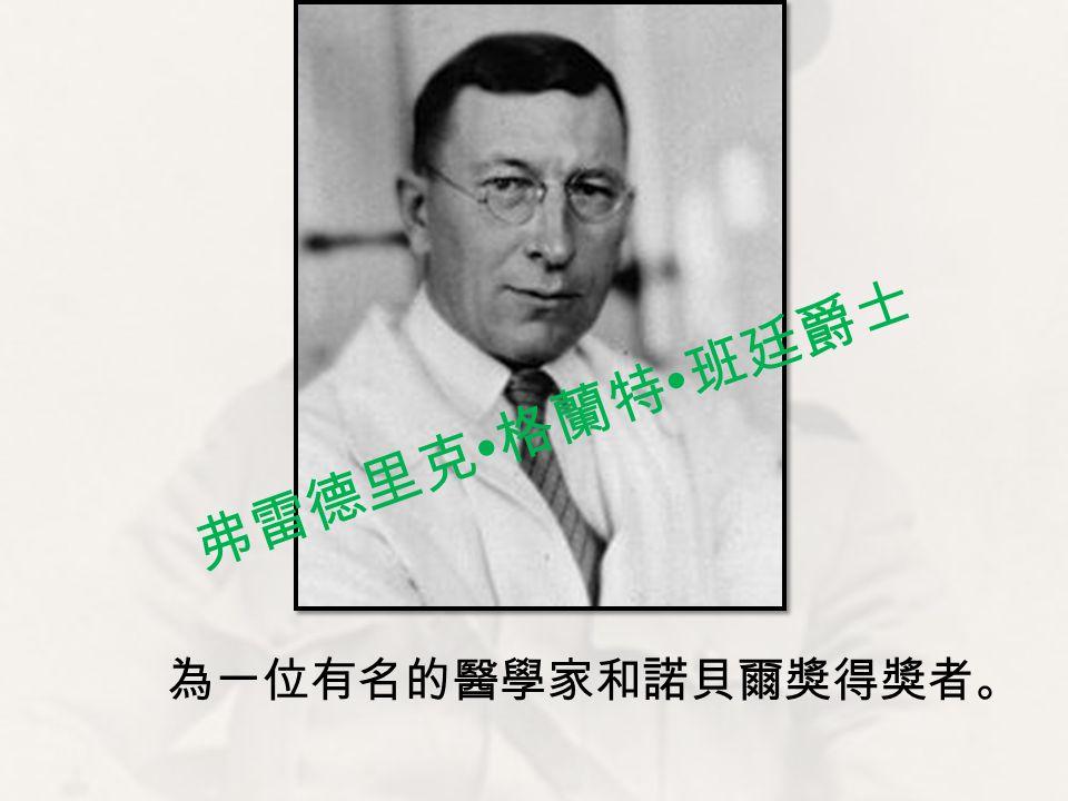 為一位有名的醫學家和諾貝爾獎得獎者。 弗雷德里克 ∙ 格蘭特 ∙ 班廷爵士