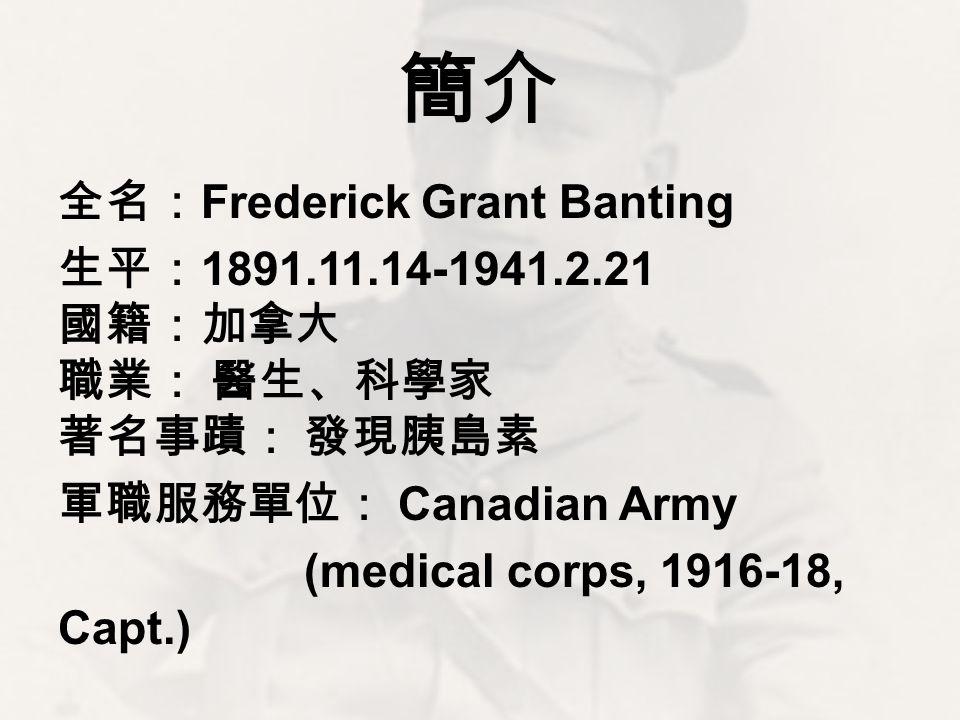 簡介 全名: Frederick Grant Banting 生平: 1891.11.14-1941.2.21 國籍:加拿大 職業: 醫生、科學家 著名事蹟: 發現胰島素 軍職服務單位: Canadian Army (medical corps, 1916-18, Capt.)