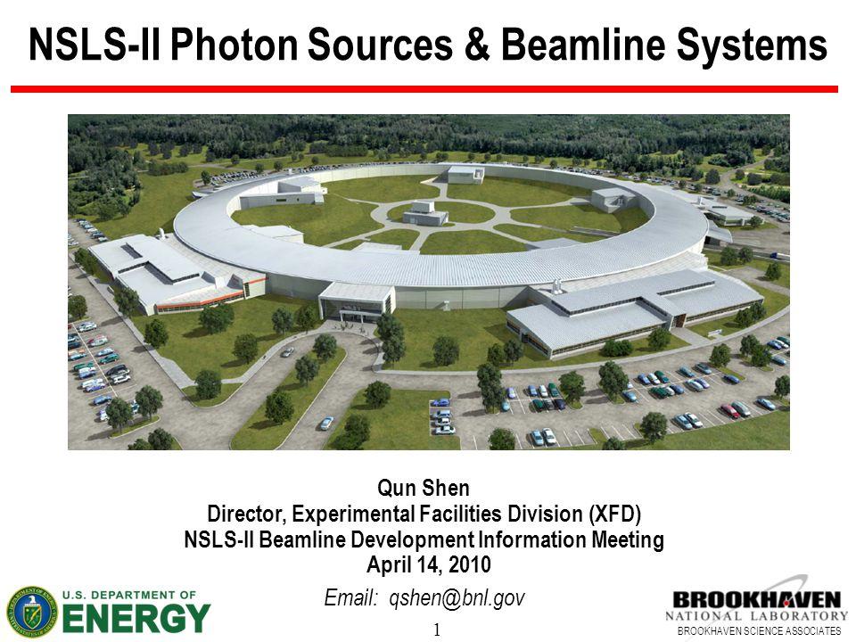 1 BROOKHAVEN SCIENCE ASSOCIATES NSLS-II Photon Sources & Beamline Systems Qun Shen Director, Experimental Facilities Division (XFD) NSLS-II Beamline D