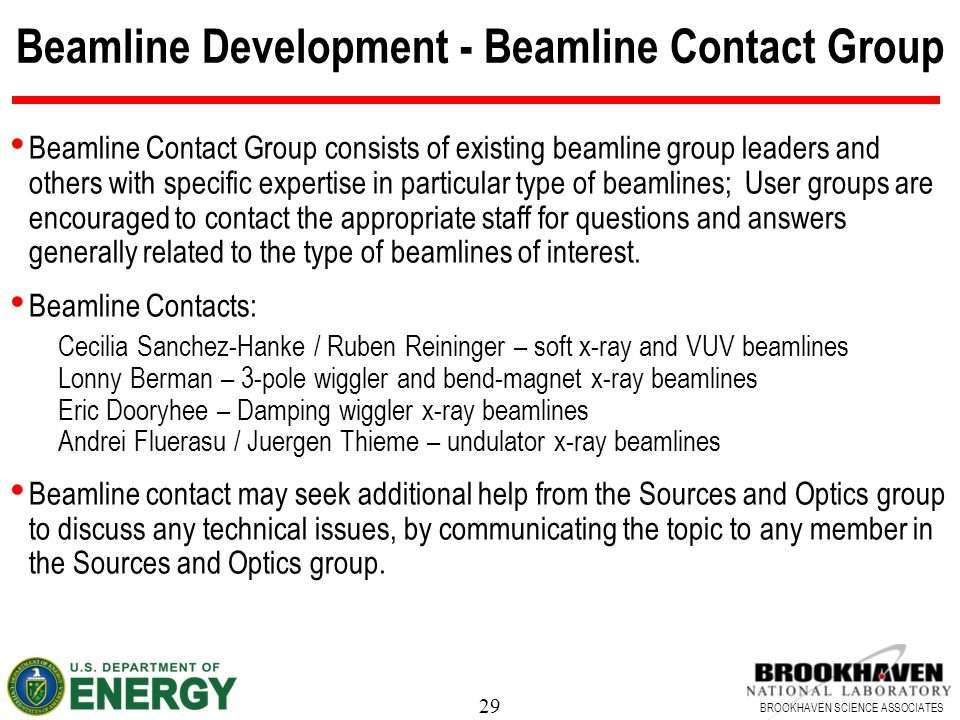 29 BROOKHAVEN SCIENCE ASSOCIATES Beamline Development - Beamline Contact Group Beamline Contact Group consists of existing beamline group leaders and