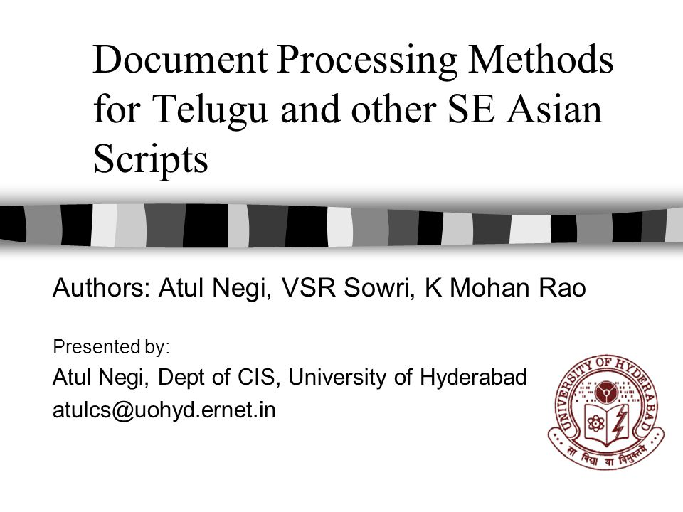 Document Processing Methods for Telugu and other SE Asian Scripts Authors: Atul Negi, VSR Sowri, K Mohan Rao Presented by: Atul Negi, Dept of CIS, University of Hyderabad atulcs@uohyd.ernet.in