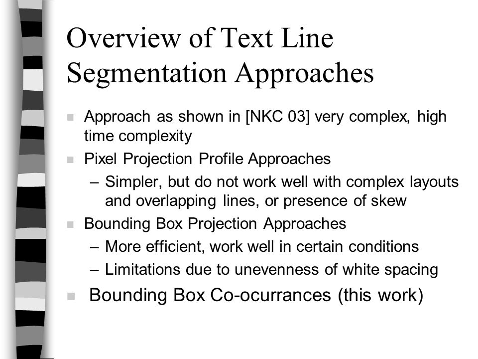 Overview of Text Line Segmentation Approaches n Approach as shown in [NKC 03] very complex, high time complexity n Pixel Projection Profile Approaches –Simpler, but do not work well with complex layouts and overlapping lines, or presence of skew n Bounding Box Projection Approaches –More efficient, work well in certain conditions –Limitations due to unevenness of white spacing n Bounding Box Co-ocurrances (this work)