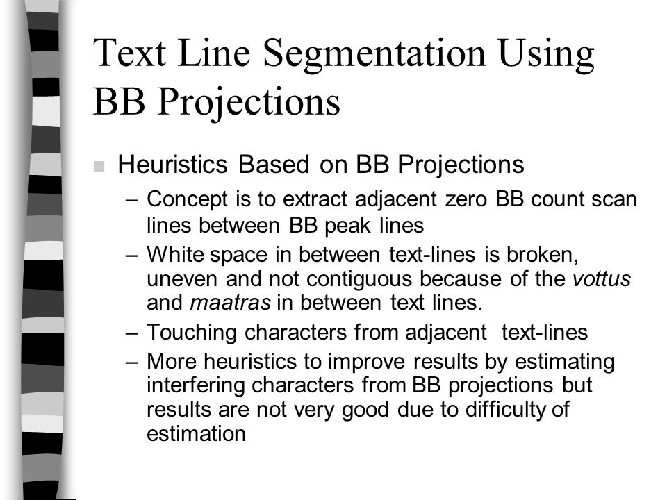Text Line Segmentation Using BB Projections n Heuristics Based on BB Projections –Concept is to extract adjacent zero BB count scan lines between BB peak lines –White space in between text-lines is broken, uneven and not contiguous because of the vottus and maatras in between text lines.