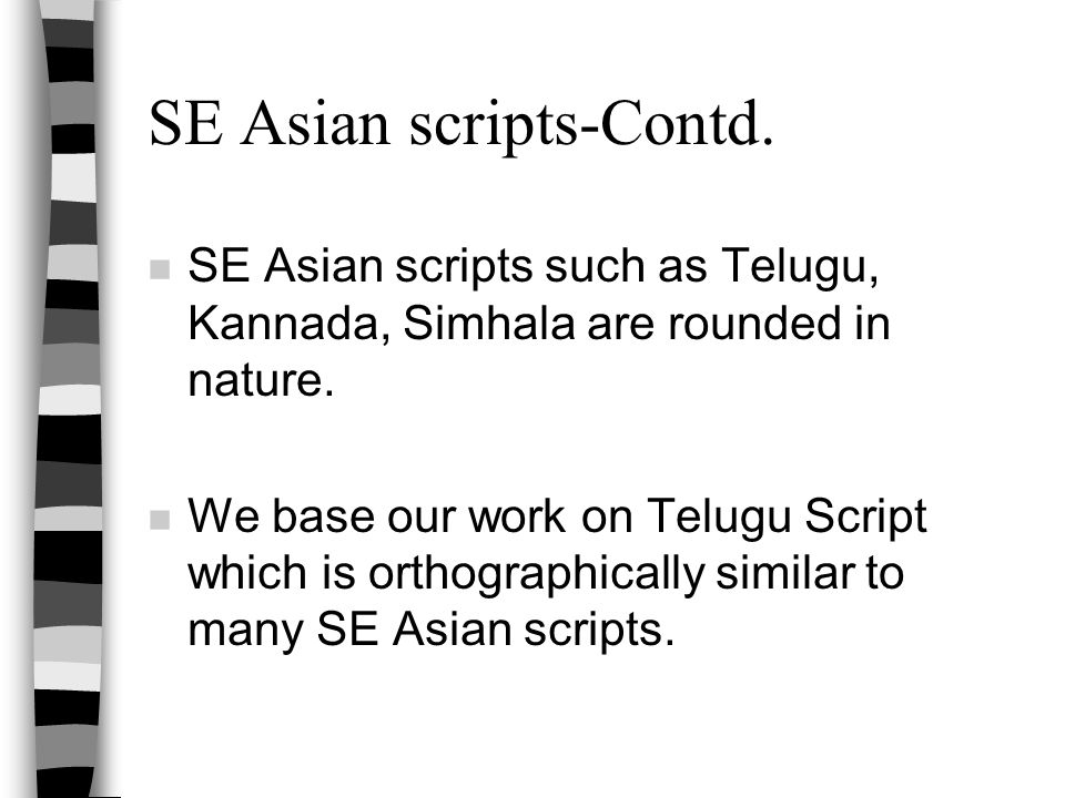 SE Asian scripts-Contd. n SE Asian scripts such as Telugu, Kannada, Simhala are rounded in nature. n We base our work on Telugu Script which is orthog