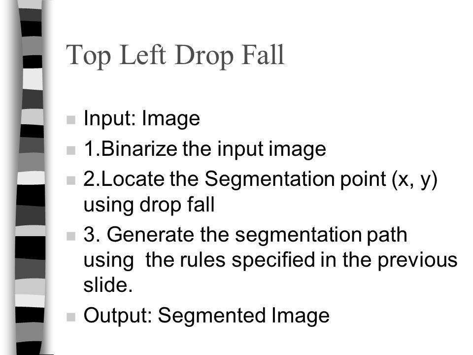 Top Left Drop Fall n Input: Image n 1.Binarize the input image n 2.Locate the Segmentation point (x, y) using drop fall n 3. Generate the segmentation
