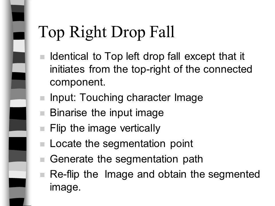 Top Right Drop Fall n Identical to Top left drop fall except that it initiates from the top-right of the connected component. n Input: Touching charac