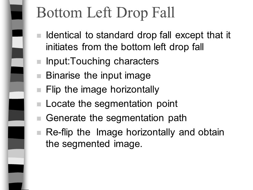 Bottom Left Drop Fall n Identical to standard drop fall except that it initiates from the bottom left drop fall n Input:Touching characters n Binarise the input image n Flip the image horizontally n Locate the segmentation point n Generate the segmentation path n Re-flip the Image horizontally and obtain the segmented image.