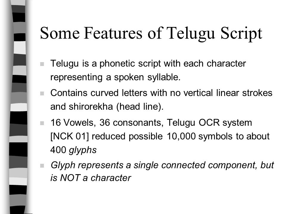 Some Features of Telugu Script n Telugu is a phonetic script with each character representing a spoken syllable. n Contains curved letters with no ver