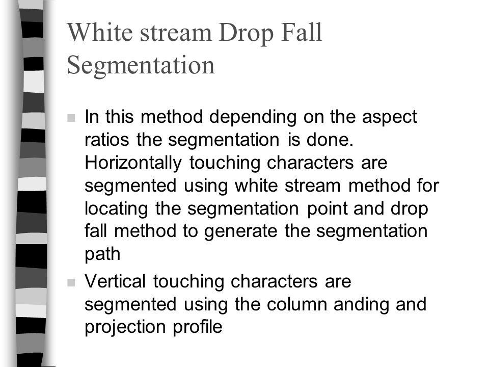 White stream Drop Fall Segmentation n In this method depending on the aspect ratios the segmentation is done. Horizontally touching characters are seg