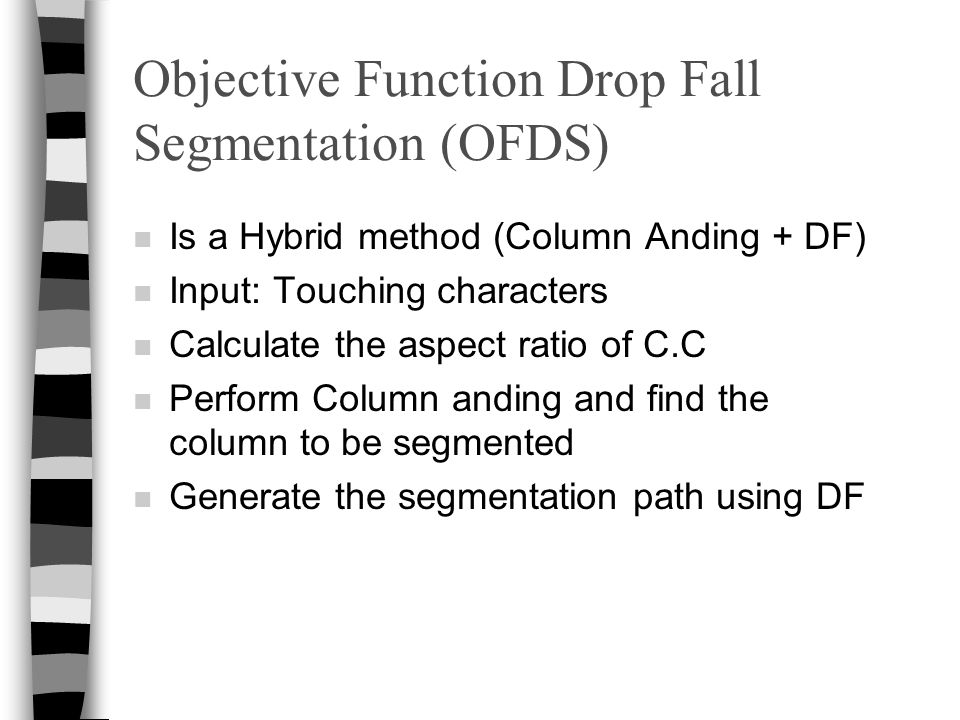 Objective Function Drop Fall Segmentation (OFDS) n Is a Hybrid method (Column Anding + DF) n Input: Touching characters n Calculate the aspect ratio of C.C n Perform Column anding and find the column to be segmented n Generate the segmentation path using DF