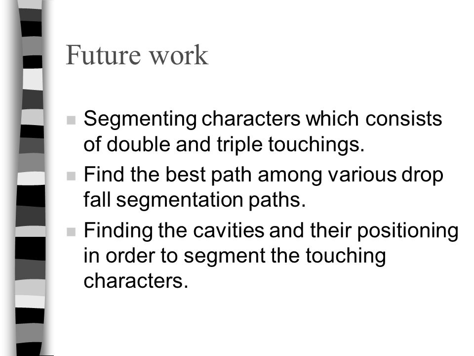 Future work n Segmenting characters which consists of double and triple touchings. n Find the best path among various drop fall segmentation paths. n