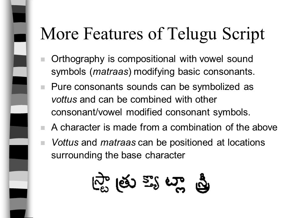 More Features of Telugu Script n Orthography is compositional with vowel sound symbols (matraas) modifying basic consonants. n Pure consonants sounds
