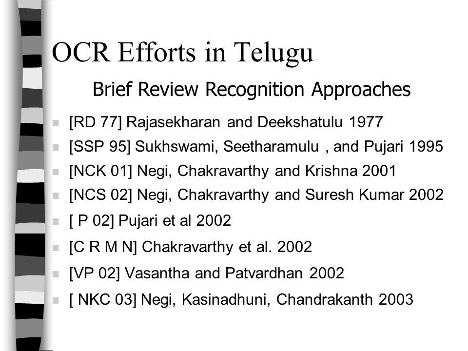 OCR Efforts in Telugu n [RD 77] Rajasekharan and Deekshatulu 1977 n [SSP 95] Sukhswami, Seetharamulu, and Pujari 1995 n [NCK 01] Negi, Chakravarthy and Krishna 2001 n [NCS 02] Negi, Chakravarthy and Suresh Kumar 2002 n [ P 02] Pujari et al 2002 n [C R M N] Chakravarthy et al.