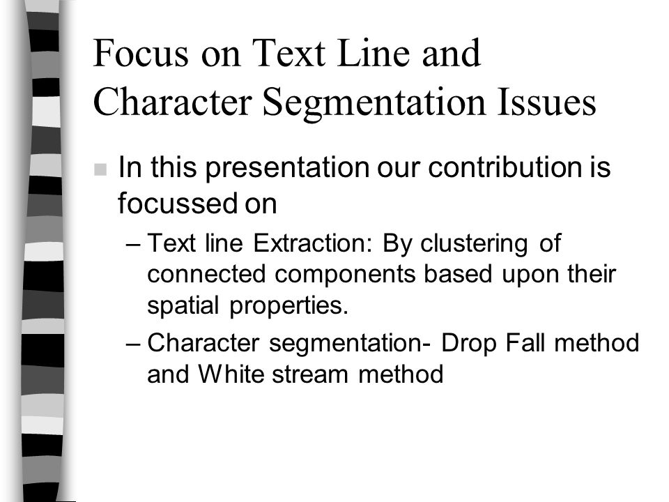 Focus on Text Line and Character Segmentation Issues n In this presentation our contribution is focussed on –Text line Extraction: By clustering of co