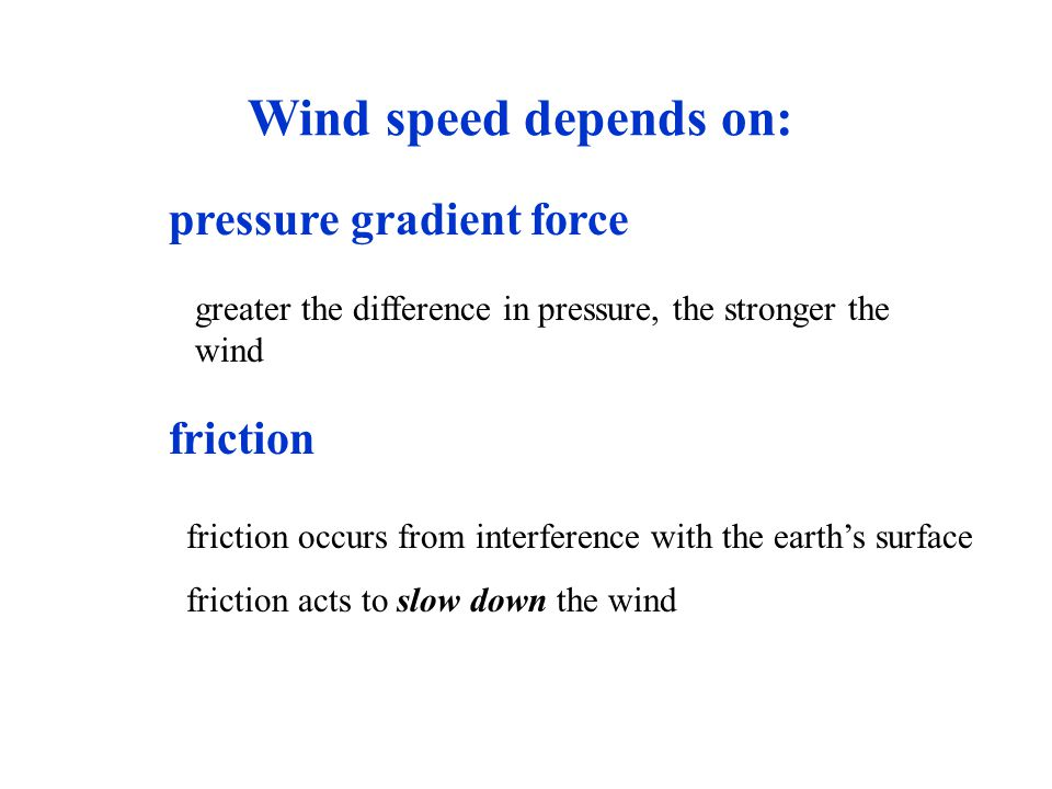 Wind speed depends on: pressure gradient force greater the difference in pressure, the stronger the wind friction friction occurs from interference wi