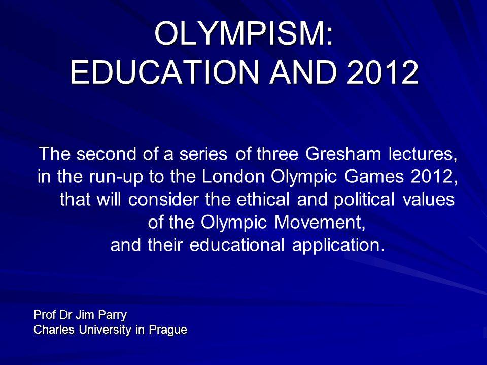 OLYMPISM: EDUCATION AND 2012 The second of a series of three Gresham lectures, in the run-up to the London Olympic Games 2012, that will consider the