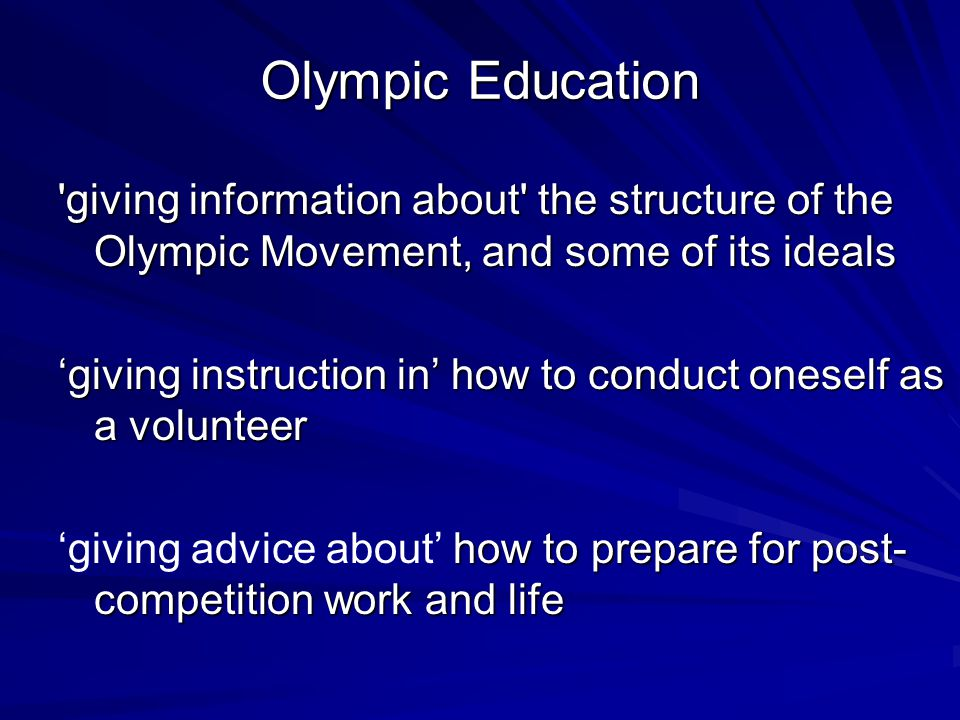 Olympic Education 'giving information about' the structure of the Olympic Movement, and some of its ideals 'giving instruction in' how to conduct ones