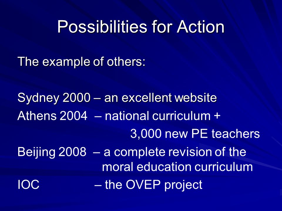 Possibilities for Action The example of others: Sydney 2000 – an excellent website Athens 2004 – national curriculum + 3,000 new PE teachers Beijing 2008 – a complete revision of the moral education curriculum IOC – the OVEP project