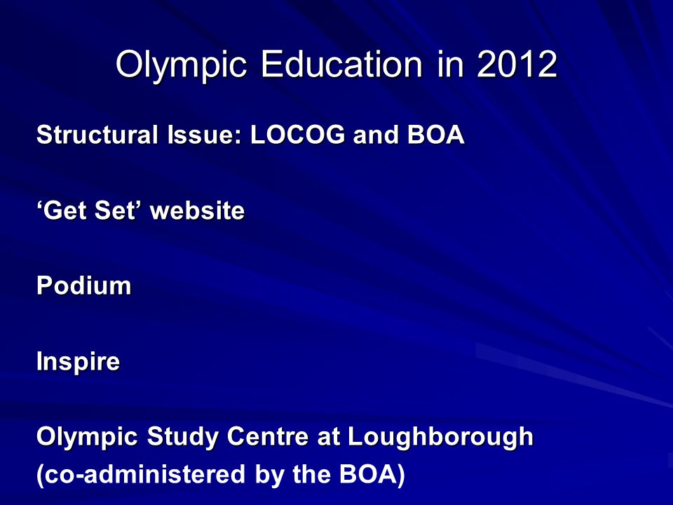 Olympic Education in 2012 Structural Issue: LOCOG and BOA 'Get Set' website PodiumInspire Olympic Study Centre at Loughborough (co-administered by the BOA)