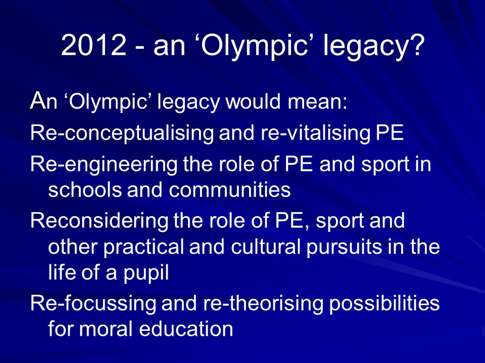 2012 - an 'Olympic' legacy? A A n 'Olympic' legacy would mean: Re-conceptualising and re-vitalising PE Re-engineering the role of PE and sport in scho